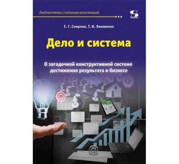 Дело и система. О загадочной конструктивной системе достижения результата в бизнесе Смирнов Е.Г.